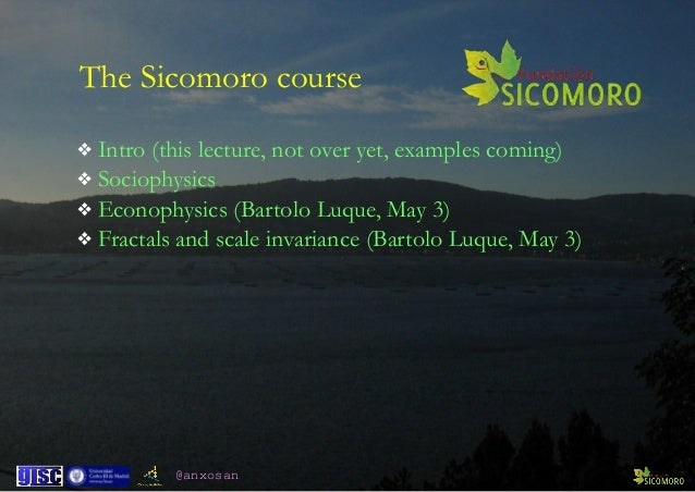 @anxosan The Sicomoro course ❖ Intro (this lecture, not over yet, examples coming) ❖ Sociophysics ❖ Econophysics (Bartolo ...