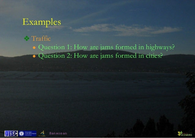 @anxosan Examples ❖ Traffic • Question 1: How are jams formed in highways? • Question 2: How are jams formed in cities?