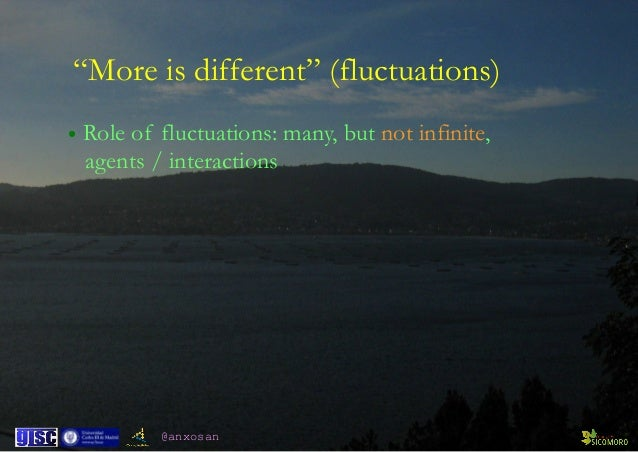 """@anxosan """"More is different"""" (fluctuations) • Role of fluctuations: many, but not infinite, agents / interactions"""