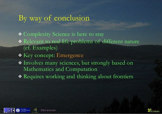 @anxosan By way of conclusion ❖ Complexity Science is here to stay ❖ Relevant to real life problems of different nature (...