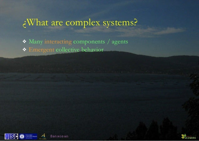 @anxosan ¿What are complex systems? ❖ Many interacting components / agents ❖ Emergent collective behavior