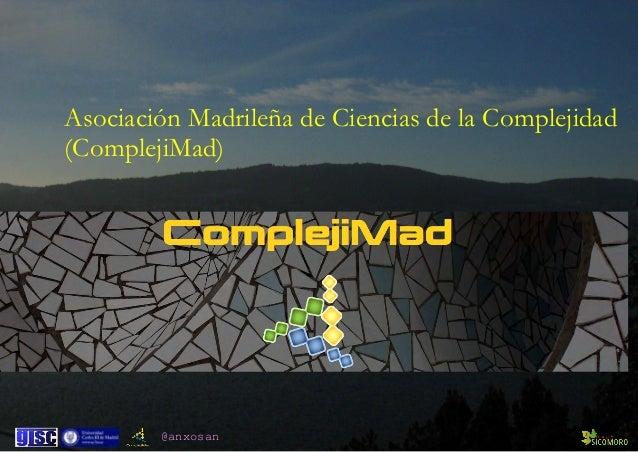 @anxosan Asociación Madrileña de Ciencias de la Complejidad (ComplejiMad)