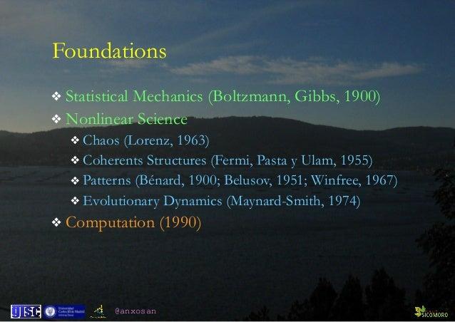 @anxosan Foundations ❖ Statistical Mechanics (Boltzmann, Gibbs, 1900) ❖ Nonlinear Science ❖ Chaos (Lorenz, 1963) ❖ Coheren...