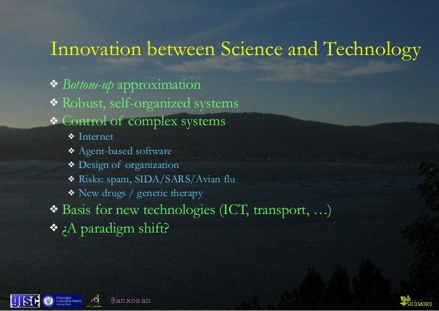 @anxosan Innovation between Science and Technology ❖ Bottom-up approximation ❖ Robust, self-organized systems ❖ Control of...
