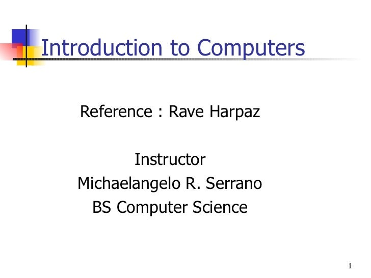 Introduction to Computers Reference : Rave Harpaz Instructor Michaelangelo R. Serrano BS Computer Science