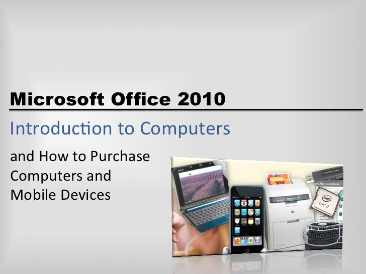 Microsoft Office 2010Introduc)on	  to	  Computers	  and	  How	  to	  Purchase	  Computers	  and	  	  Mobile	  Devices