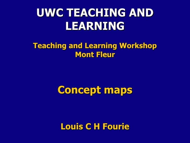 UWC TEACHING AND    LEARNINGTeaching and Learning Workshop          Mont Fleur     Concept maps      Louis C H Fourie