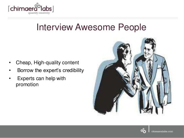 • Cheap, High-quality content • Borrow the expert's credibility • Experts can help with promotion 15 Interview Awesome Peo...