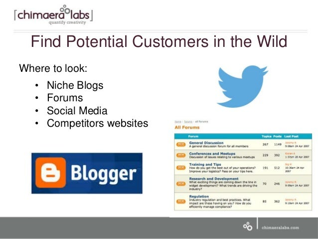 Find Potential Customers in the Wild Where to look: • Niche Blogs • Forums • Social Media • Competitors websites