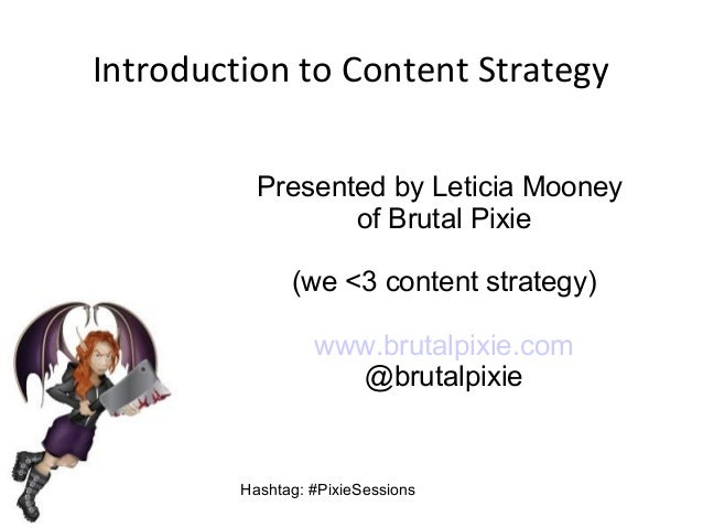 Introduction to Content Strategy Presented by Leticia Mooney of Brutal Pixie (we <3 content strategy) www.brutalpixie.com ...