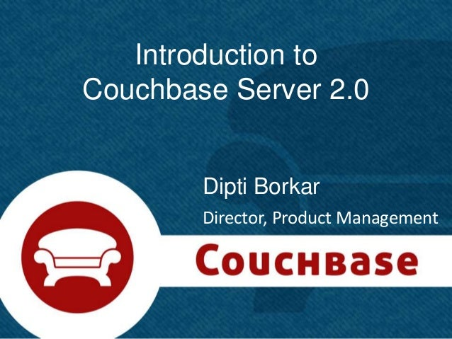 Introduction toCouchbase Server 2.0        Dipti Borkar        Director, Product Management                               ...