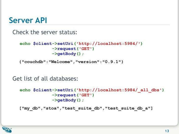 Server API Check the server status:   echo $client->setUri('http://localhost:5984/')               ->request('GET')       ...