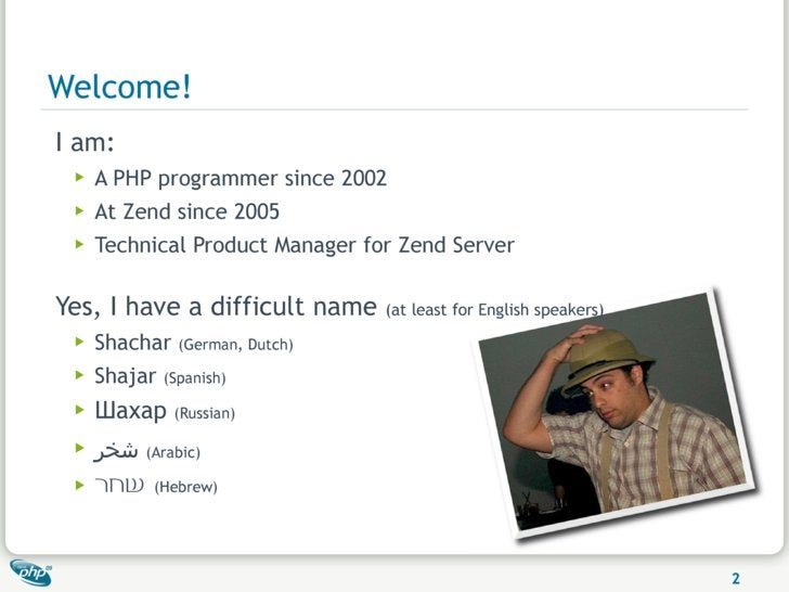 Welcome! I am:  ▶   A PHP programmer since 2002  ▶   At Zend since 2005  ▶   Technical Product Manager for Zend Server  Ye...