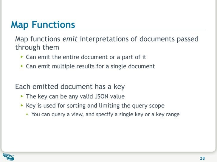 Map Functions Map functions emit interpretations of documents passed through them  ▶   Can emit the entire document or a p...