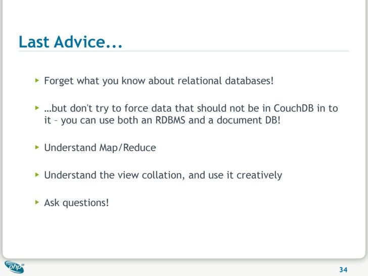 Last Advice...    ▶   Forget what you know about relational databases!    ▶   …but don't try to force data that should not...