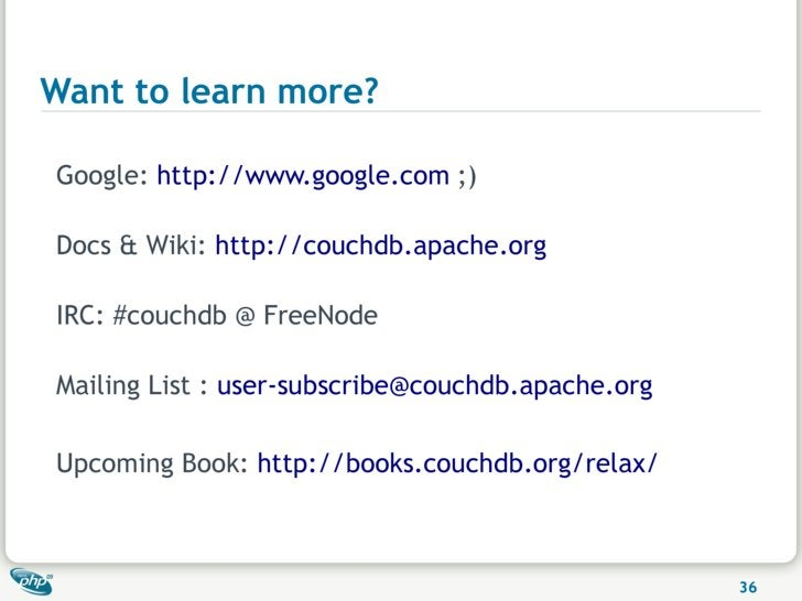Want to learn more?  Google: http://www.google.com ;)  Docs & Wiki: http://couchdb.apache.org  IRC: #couchdb @ FreeNode  M...