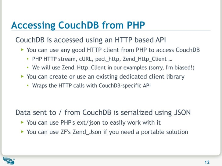 Accessing CouchDB from PHP CouchDB is accessed using an HTTP based API  ▶   You can use any good HTTP client from PHP to a...