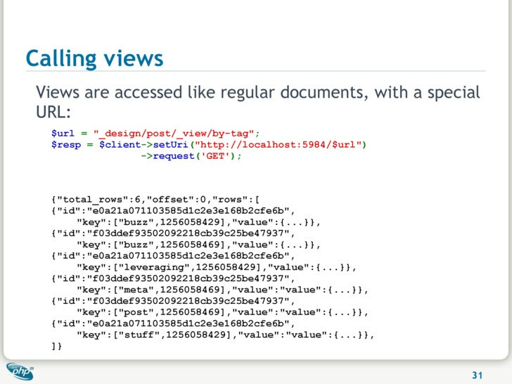 """Calling views Views are accessed like regular documents, with a special URL:   $url = """"_design/post/_view/by-tag"""";   $resp..."""
