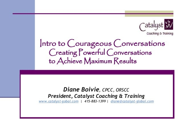 Intro to Courageous ConversationsCreating Powerful Conversationsto Achieve Maximum ResultsDiane Boivie, CPCC, ORSCCPreside...