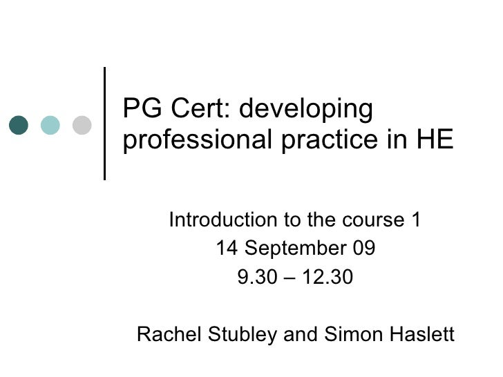 PG Cert: developing professional practice in HE Introduction to the course 1 14 September 09 9.30 – 12.30 Rachel Stubley a...