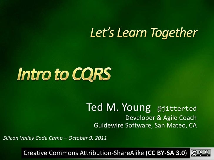 Let's Learn Together<br />Intro to CQRS<br />Ted M. Young  @jitterted<br />Developer & Agile Coach<br />Guidewire Software...