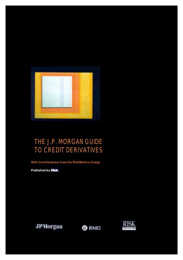 THE J.P. MORGAN GUIDE TO CREDIT DERIVATIVES With Contributions from the RiskMetrics Group Published by