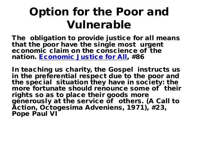 preferential option for the poor The universal destination of goods and the preferential option for the poor  is  also a dangerous increase in the numbers of those who are becoming poor, and, .