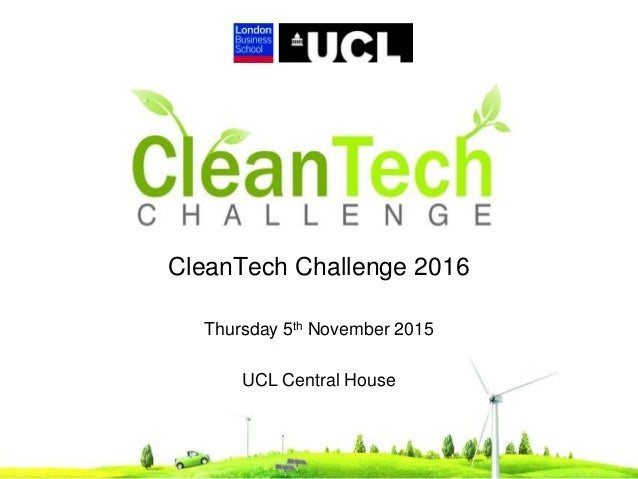 CleanTech Challenge 2016 Thursday 5th November 2015 UCL Central House