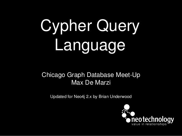 Cypher Query Language Chicago Graph Database Meet-Up Max De Marzi Updated for Neo4j 2.x by Brian Underwood