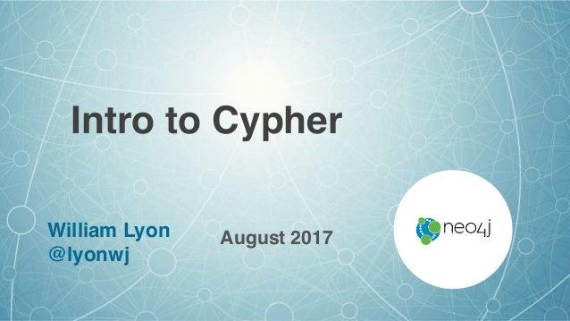 Intro to Cypher August 2017William Lyon @lyonwj