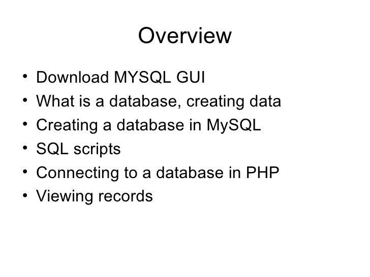 Overview <ul><li>Download MYSQL GUI </li></ul><ul><li>What is a database, creating data </li></ul><ul><li>Creating a datab...