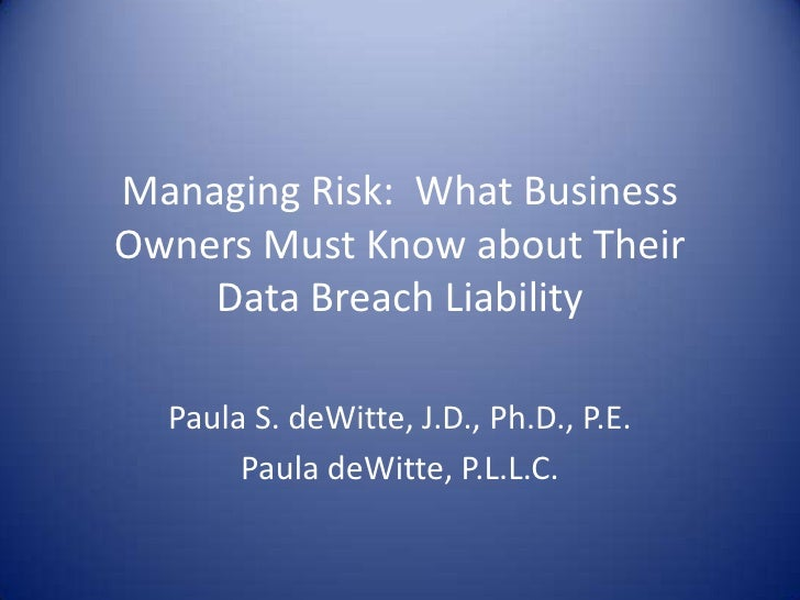 Managing Risk:  What Business Owners Must Know about Their Data Breach Liability<br />Paula S. deWitte, J.D., Ph.D., P.E.<...