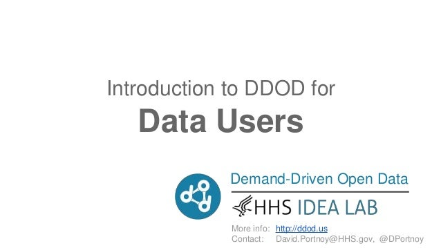 Demand-Driven Open Data More info: Contact: http://ddod.us David.Portnoy@HHS.gov, @DPortnoy Introduction to DDOD for Data ...