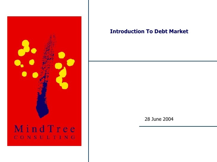 Introduction To Debt Market                                              28 June 2004     MindTree Consulting – Proprietar...
