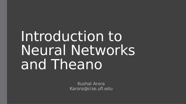 Introduction to Neural Networks and Theano Kushal Arora Karora@cise.ufl.edu