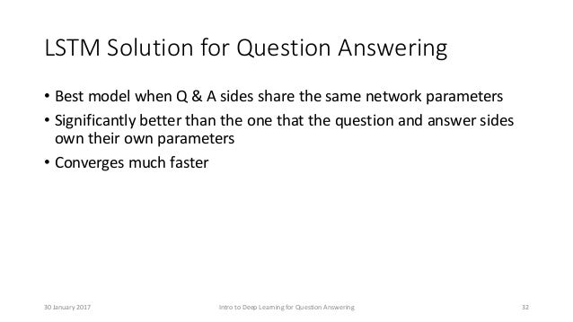 LSTM Solution for Question Answering • Best model when Q & A sides share the same network parameters • Significantly bette...