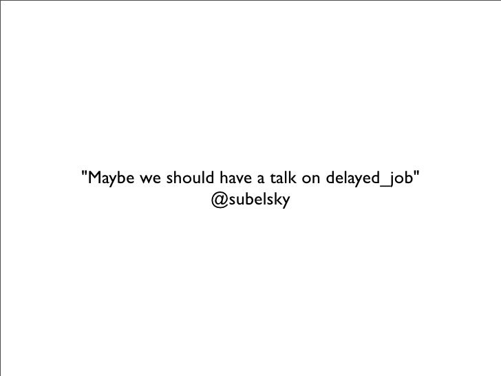 """""""Maybe we should have a talk on delayed_job""""                 @subelsky"""