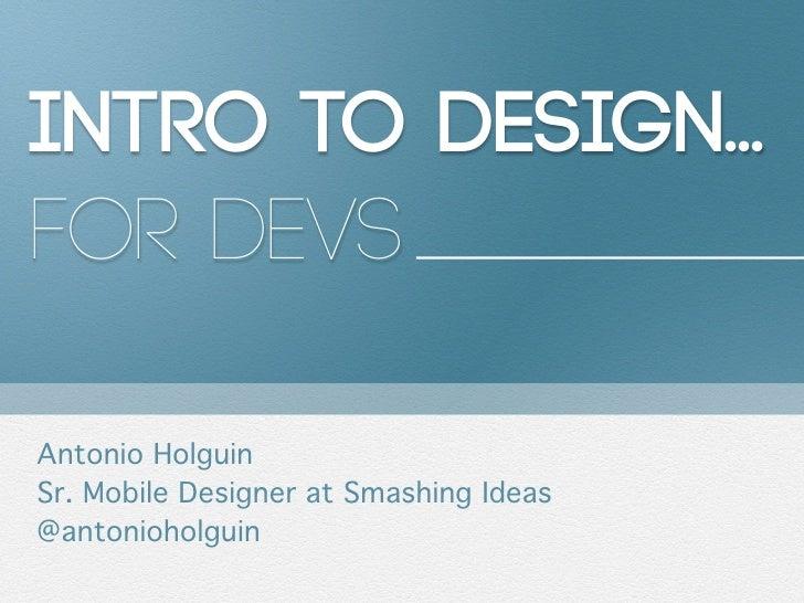 Intro to Design...for DevsAntonio HolguinSr. Mobile Designer at Smashing Ideas@antonioholguin