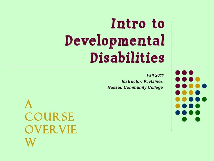 Intro to Developmental Disabilities Fall 2011 Instructor: K. Haines  Nassau Community College  A Course Overview