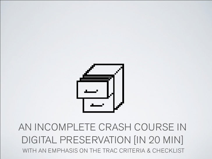 AN INCOMPLETE CRASH COURSE INDIGITAL PRESERVATION [IN 20 MIN]WITH AN EMPHASIS ON THE TRAC CRITERIA & CHECKLIST