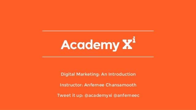 Digital Marketing: An Introduction Instructor: Anfernee Chansamooth Tweet it up: @academyxi @anferneec