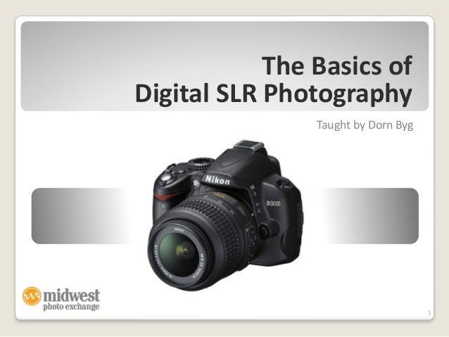 The  Basics  of   Digital  SLR  Photography Taught  by  Dorn  Byg 1