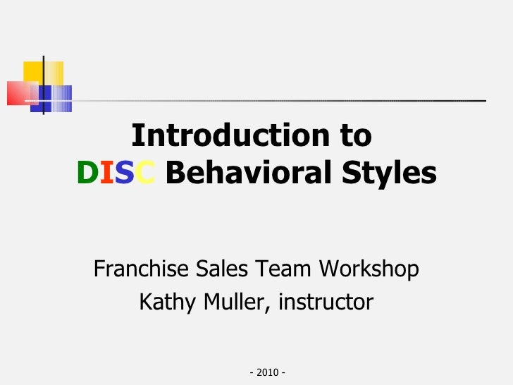 Introduction to  D I S C   Behavioral Styles Franchise Sales Team Workshop Kathy Muller, instructor