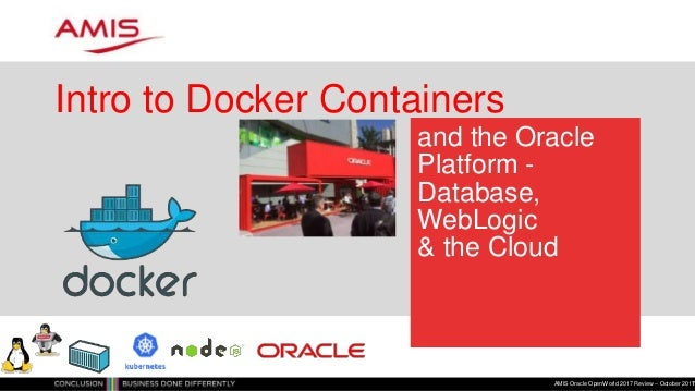 and the Oracle Platform - Database, WebLogic & the Cloud Intro to Docker Containers AMIS Oracle OpenWorld 2017 Review – Oc...