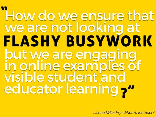 How do we ensure that we are not looking at FLASHY BUSYWORK but we are engaging in online examples of visible student and ...