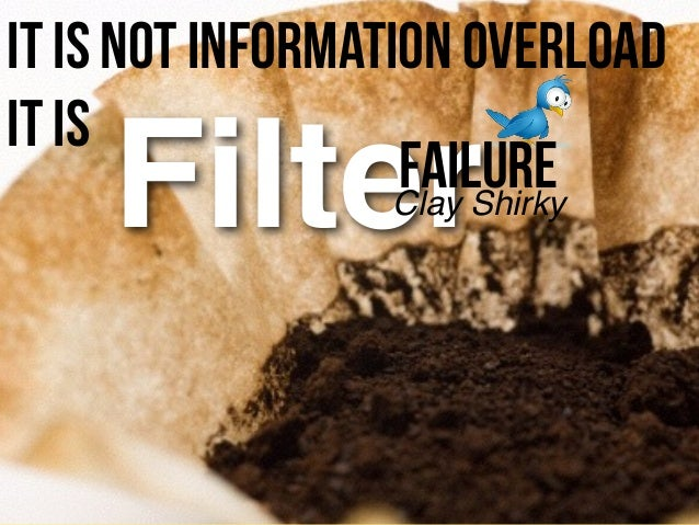 Filter It is not Information Overload it is Clay Shirky Failure