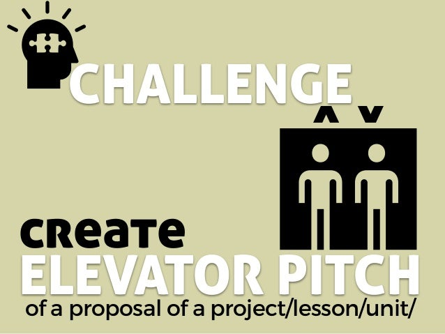 CHALLENGE of a proposal of a project/lesson/unit/ create ELEVATOR PITCH