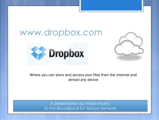 www.dropbox.com Where you can store and access your files from the internet and                       almost any device   ...