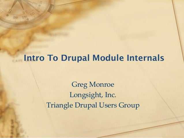 Intro To Drupal Module Internals Greg Monroe Longsight, Inc. Triangle Drupal Users Group