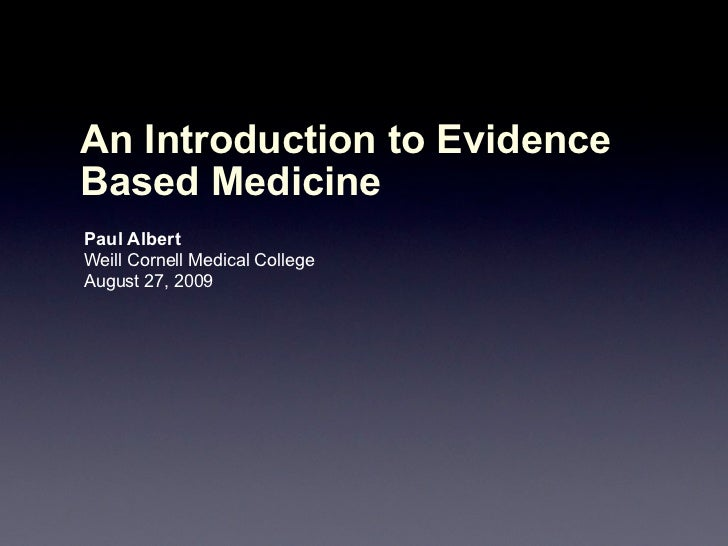 An Introduction to EvidenceBased MedicinePaul AlbertWeill Cornell Medical CollegeAugust 27, 2009